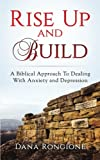 Rise Up and Build: A Biblical Approach To Dealing With Anxiety and Depression (Volume 1)