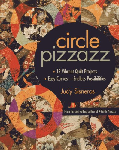 Circle Pizzazz: 12 Vibrant Quilt Projects • Easy Curves―Endless Possibilities