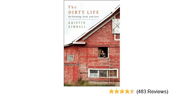 The Dirty Life A Memoir Of Farming Food And Love Kristin