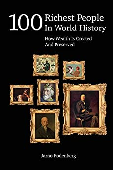 100 Richest People In World History: How Wealth Is Created And Preserved by [Rodenberg, Jarno]