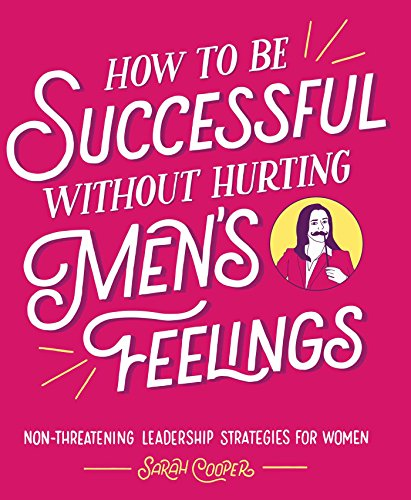 How to Be Successful without Hurting Men's Feelings: Non-threatening Leadership Strategies for Women (Cb How To)