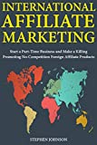 International Affiliate Marketing: Start a Part-Time Business and Make a Killing Promoting No-Competition Foreign Affiliate Products