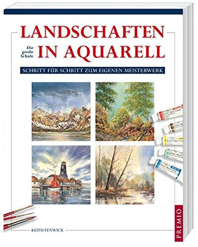 Landschaften in Aquarell: Die große Schule: Schritt für Schritt zum eigenen Meisterwerk