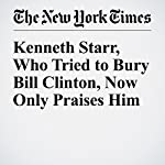 Kenneth Starr, Who Tried to Bury Bill Clinton, Now Only Praises Him | Amy Chozick