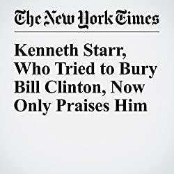 Kenneth Starr, Who Tried to Bury Bill Clinton, Now Only Praises Him