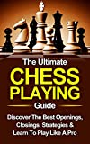 Chess: The Ultimate Chess Playing Guide: The Best Openings, Closings, Strategies & Learn To Play Like A Pro (Chess, Chess For Beginners, Chess Strategies Book 1)