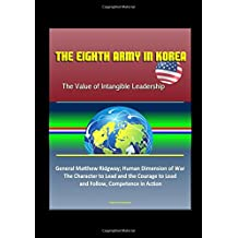 The Eighth Army in Korea: The Value of Intangible Leadership - General Matthew Ridgway; Human Dimension of War, The Character to Lead and the Courage to Lead an Follow, Competence in Action
