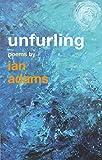 Unfurling: Poems by Ian Adams