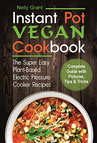 Vegan Instant Pot Cookbook: The Super Easy Plant-Based Electric Pressure Cooker Recipes by Nelly Grant