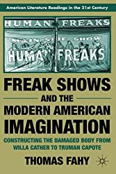 Freak Shows and the Modern American Imagination: Constructing the Damaged Body from Willa Cather to Truman Capote (American Literature Readings in the Twenty-First Century)