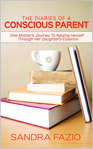 The Diaries of a Conscious Parent: One Mothers Journey To Raising Herself Through Her Daughters Essence