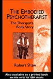 The Embodied Psychotherapist : The Therapist's Body Story, Shaw, Robert, 158391269X