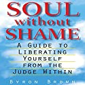 Soul Without Shame: A Guide to Liberating Yourself from the Judge Within Audiobook by Byron Brown, A.H. Almaas (Foreward) Narrated by Fajer Al-Kaisi