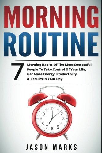 Morning Routine: 7 Morning Habits Of The Most Successful People To Take Control Of Your Life, Get More Energy, Productivity & Results In Your Day ... & High Performance Habits Series) (Volume 4)