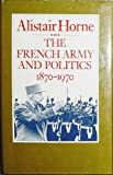 The French Army and Politics : 1870-1970, Horne, Alistair, 0911745157
