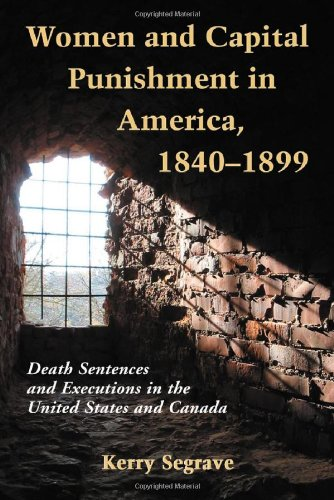 Women and Capital Punishment in America 1840-1899: Death Sentences and Executions in the United States and Canada