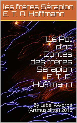 Le Pot d'or; Contes des frères Sérapion E. T. A. Hoffmann: By Label AA-prod (Artmusiclitte) 2015 (French Edition)