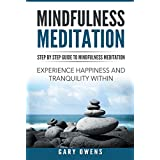 Mindfulness: Step by Step Guide to Mindful Meditation: Experience Happiness and Tranquility Within (Mindfulness for Beginners, Meditation, Zen, Buddhism, Anxiety and Stress Relief, Peace, Awakening)