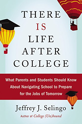 There Is Life After College: What Parents and Students Should Know About Navigating School to Prepare for the Jobs of To