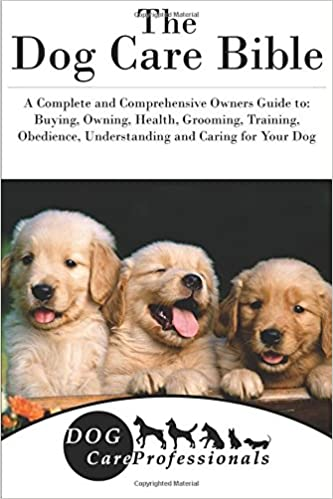 The Dog Care Bible A Complete And Comprehensive Owners Guide To