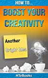 How To Boost Your Creativity (How To eBooks Book 10)