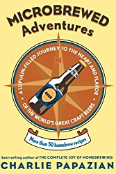 Microbrewed Adventures: A Lupulin Filled Journey to the Heart and Flavor of the World's Great Craft Beers: More Than 50 Homebrew Recipes