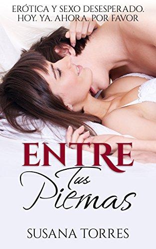 Entre Tus Piernas: Erótica y Sexo Desesperado. Hoy. Ya. Ahora. Por