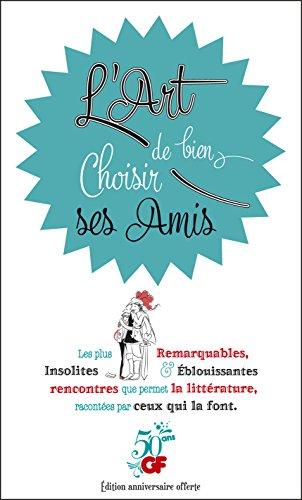 L'Art de bien choisir ses Amis: Les plus Remarquables, Insolites & Eblouissantes rencontres que permet la littérature, racontées par ceux qui la font. (French Edition)