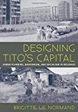 "Brigitte Le Normand, ""Designing Tito's Capital: Urban Planning, Modernism, and Socialism in Belgrade"" (U. Pittsburgh Press, 2014)"