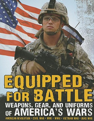 Equipped for Battle: Weapons, Gear, and Uniforms of America's Wars: American Revolution-Civil War-WWI-WWII-Vietnam War-Iraq War