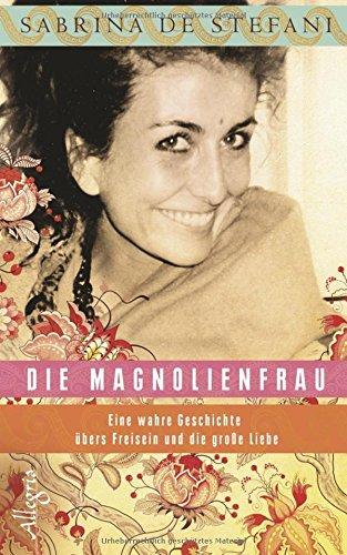 Die Magnolienfrau: Eine wahre Geschichte übers Freisein und die große Liebe