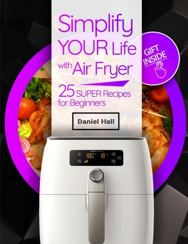 Simplify your life with Air fryer. 25 super recipes for beginners. Full Color by Daniel Hall