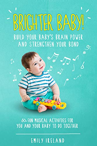 Brighter Baby! Build Your Baby's Brain Power and Strengthen Your Bond: 60+ Musical Activities for You and Your Baby to do Together by [Ireland, Emily]