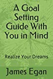 A Goal Setting Guide With You in Mind: Realize Your Dreams