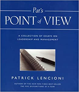 pat s point of view a collection of essays on leadership and  pat s point of view a collection of essays on leadership and management patrick lencioni 9780976309048 amazon com books