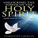 Holy Spirit: Unlocking the Power of the Holy Spirit Audiobook by Timothy Gracie Narrated by Timothy Burke