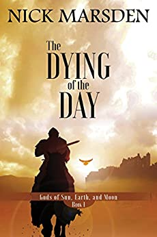 The Dying of the Day: Gods of Sun, Earth, and Moon, Book 1 (Gods of Sun Earth and Moon) by [Marsden, Nick]