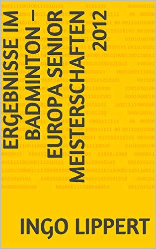 Ergebnisse im Badminton – Europa Senior Meisterschaften 2012 (Sportstatistik 526) (German Edition) por Ingo Lippert