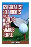 129 Greatest Golf Quotes from the World's Most Famous People, Adam Murray, 1475174748