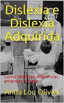 Dislexia e Dislexia Adquirida: Como detectar, diferenciar, entender e tratar por [Olivier, Anna Lou]