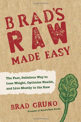 Brad's Raw Made Easy: The Fast, Delicious Way to Lose Weight, Optimize Health, and Live Mostly in the Raw by Brad Gruno