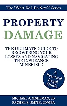 Property Damage: The Ultimate Guide to Recovering Your Losses and Navigating the Insurance Minefield (What Do I Do Now? Book 1)