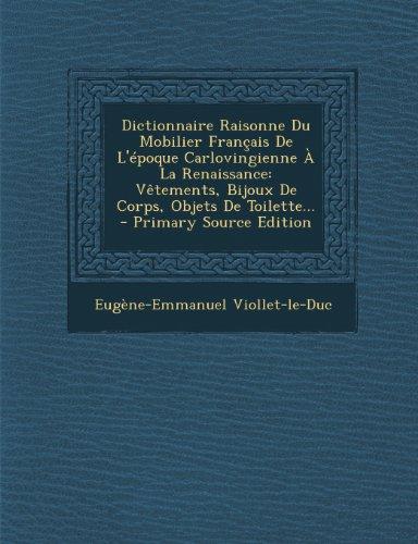 Dictionnaire Raisonne Du Mobilier Francais de L'Epoque Carlovingienne a la Renaissance: Vetements, Bijoux de Corps, Objets de Toilette... - Primary So (French Edition)