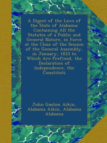 A Digest of the Laws of the State of Alabama: Containing All the Statutes of a Public and General Nature, in Force at the Close of the Session of the ... Declaration of Independence, the Constituti pdf