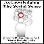 Acknowledging the Social Sense: How to Reduce Stress and Live a Happier Life | Bradley Manock