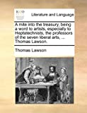 A Mite into the Treasury, Being a Word to Artists, Especially to Heptatechnists, the Professors of the Seven Liberal Arts, Thomas Lawson, Thomas Lawson, 1170884881