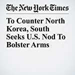 To Counter North Korea, South Seeks U.S. Nod To Bolster Arms | Choe Sang Hun,David E. Sanger
