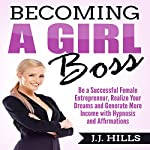 Becoming a Girl Boss: Be a Successful Female Entrepreneur, Realize Your Dreams, and Generate More Income with Hypnosis and Affirmations | J. J. Hills