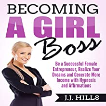 Becoming a Girl Boss: Be a Successful Female Entrepreneur, Realize Your Dreams, and Generate More Income with Hypnosis and Affirmations Audiobook by J. J. Hills Narrated by SereneDream Studios