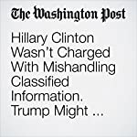 Hillary Clinton Wasn't Charged With Mishandling Classified Information. Trump Might Appoint Someone Convicted of It. | Matt Zapotosky